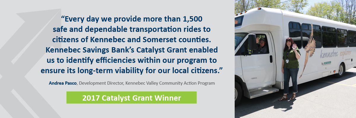 "Kennebec Valley Community Action Program. Quote: ""Every day we provide more than 1,500 safe and dependable transportation rides to citizens of Kennebec and Somerset counties. Kennebec Savings Bank's Catalyst Grant enabled us to identify efficiencies within our program to ensure its long-term viability for our local citizens."""